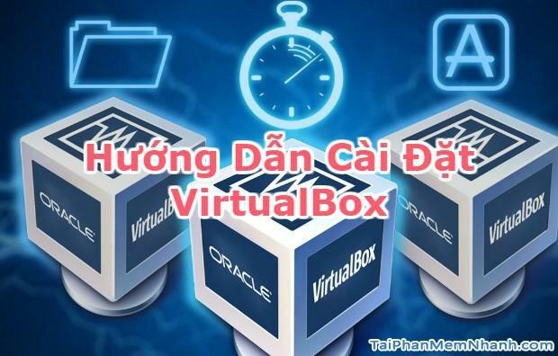 Hướng dẫn cài đặt VirtualBox – Phần mềm tạo máy ảo