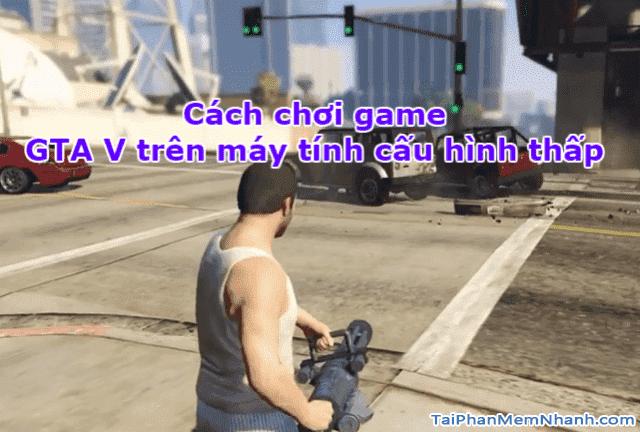 Chơi Game GTA V trên máy tính cấu hình thấp như thế nào