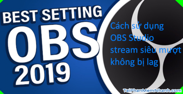 Hướng dẫn sử dụng OBS Studio stream siêu mượt, không bị lag