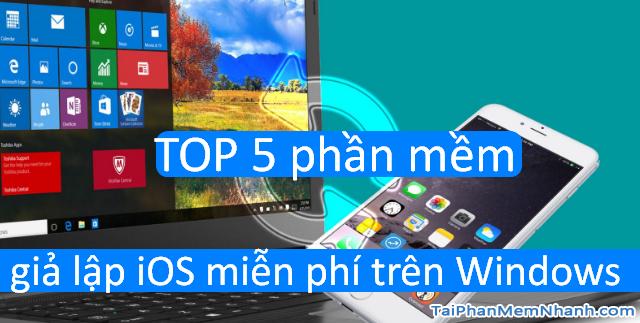 TOP 5 phần mềm giả lập iOS miễn phí tốt nhất trên Windows