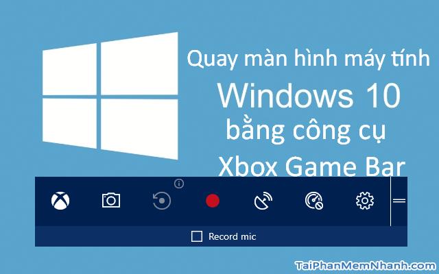 Quay màn hình máy tính Windows 10 bằng công cụ Xbox Game Bar