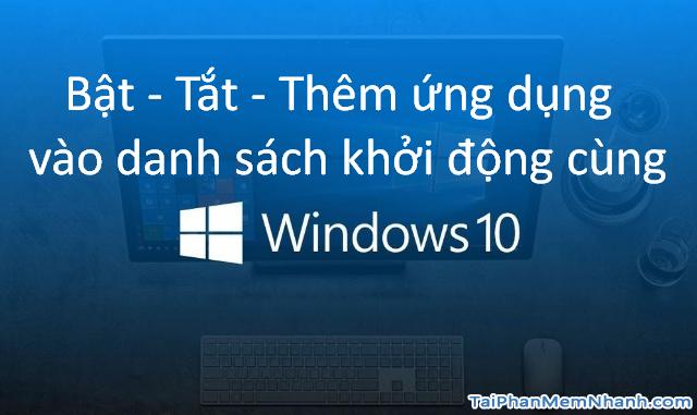 Bật – Tắt – Thêm ứng dụng vào danh sách khởi động cùng Windows 10