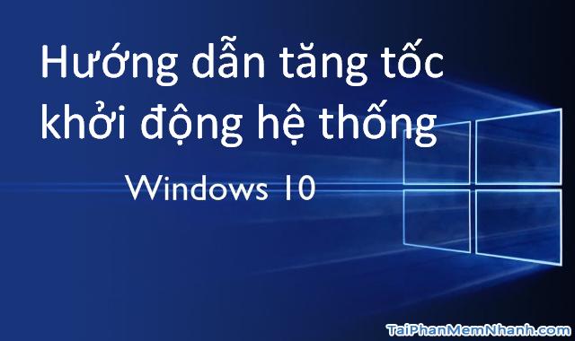 Cách tăng tốc hệ thống Windows 10 hoạt động nhanh hơn