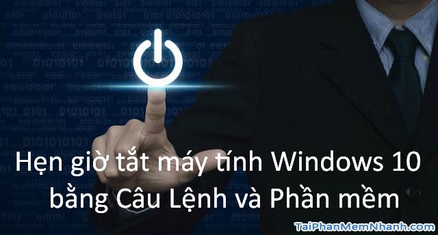 Hẹn giờ tắt máy tính Windows 10 bằng Lệnh và Phần mềm