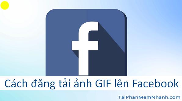 Hướng dẫn bạn cách đăng tải ảnh GIF lên Facebook