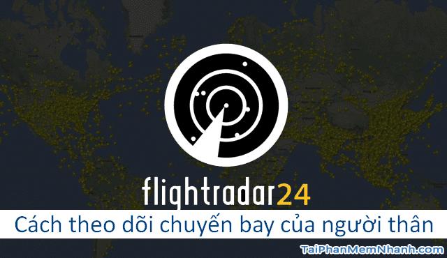 Cách theo dõi chuyến bay của người thân trên Flightradar24