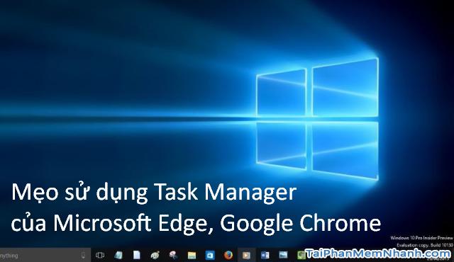 Mẹo sử dụng Task Manager của Microsoft Edge, Google Chrome