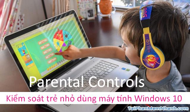 Parental Controls – Kiểm soát trẻ nhỏ dùng máy tính Windows 10