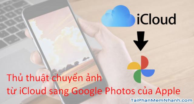 Hướng dẫn chuyển ảnh từ Apple iCloud sang Google Photos